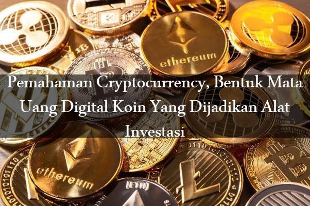 Pemahaman Cryptocurrency, Bentuk Mata Uang Digital Koin Yang Dijadikan Alat Investasi